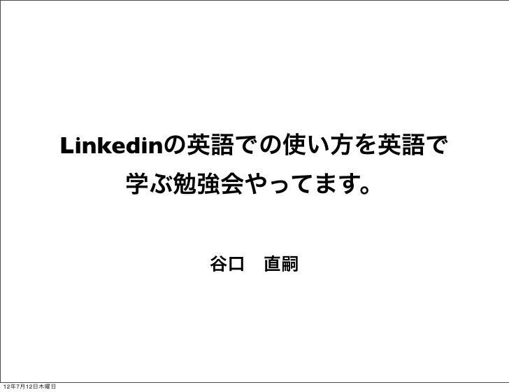 Linkedinの英語での使い方を英語で                 学ぶ勉強会やってます。                     谷口直嗣12年7月12日木曜日