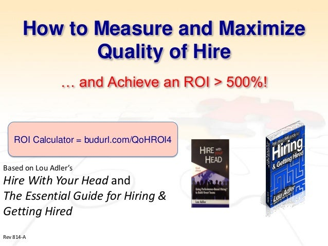 How to Measure and Maximize Quality of Hire … and Achieve an ROI > 500%!  Based on Lou Adler's  Hire With Your Head and  T...
