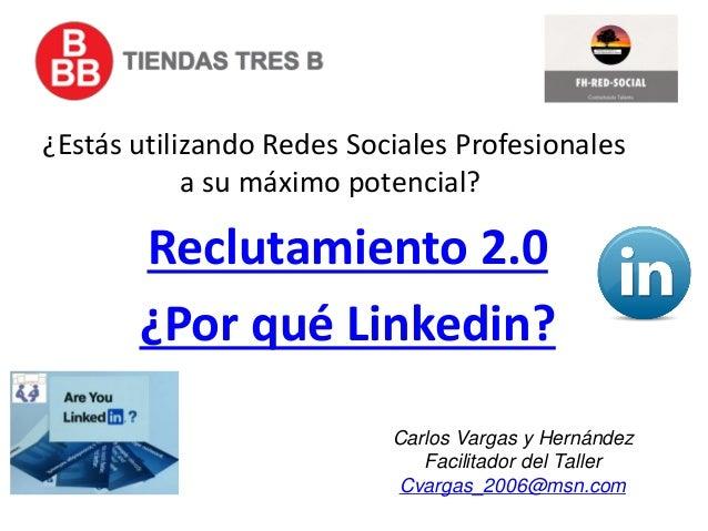 Reclutamiento 2.0 ¿Por qué Linkedin? ¿Estás utilizando Redes Sociales Profesionales a su máximo potencial? Carlos Vargas y...