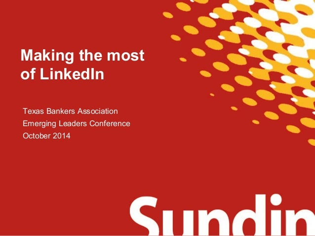 Making the most  of LinkedIn  Texas Bankers Association  Emerging Leaders Conference  October 2014