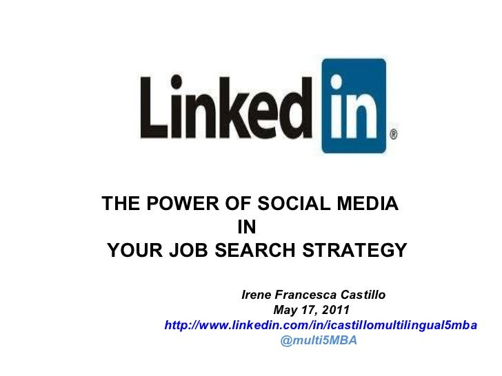 THE POWER OF SOCIAL MEDIA IN YOUR JOB SEARCH STRATEGY  Irene Francesca Castillo May 17, 2011 http://www.linkedin.com/in/ic...