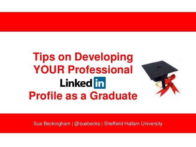 Tips on Developing YOUR Professional  Profile as a Graduate Sue Beckingham | @suebecks | Sheffield Hallam University