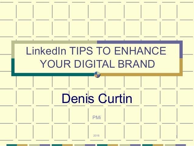 1 LinkedIn TIPS TO ENHANCE YOUR DIGITAL BRAND Denis Curtin 2016 PMi