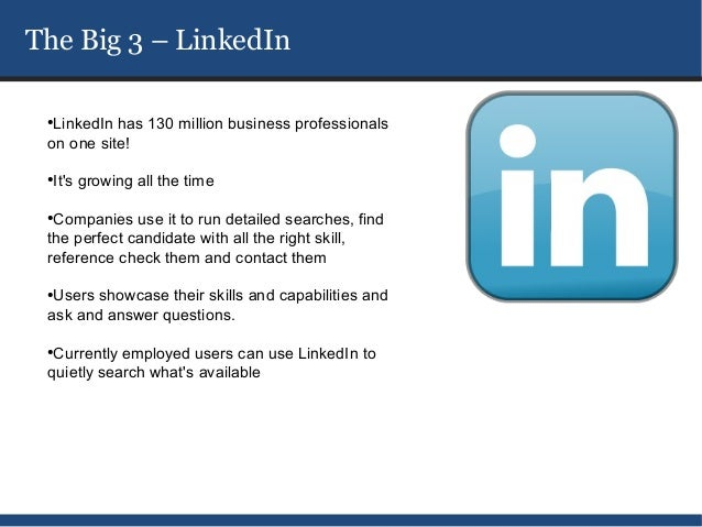 The Big 3 – LinkedIn ●  LinkedIn has 130 million business professionals on one site! ●  Its growing all the time ●  Compan...
