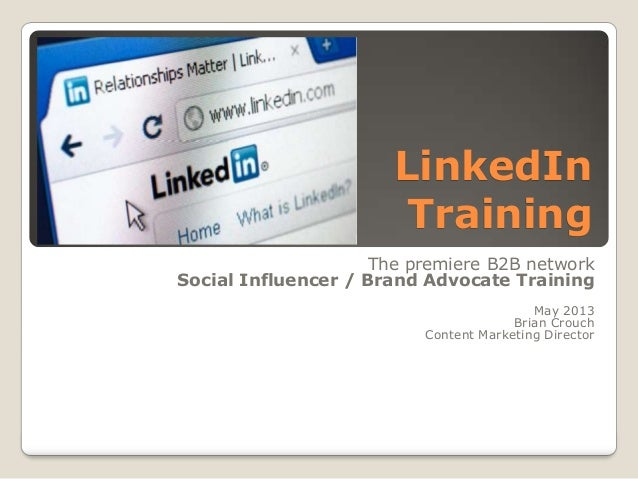 LinkedIn Training The premiere B2B network Social Influencer / Brand Advocate Training May 2013 Brian Crouch Content Marke...