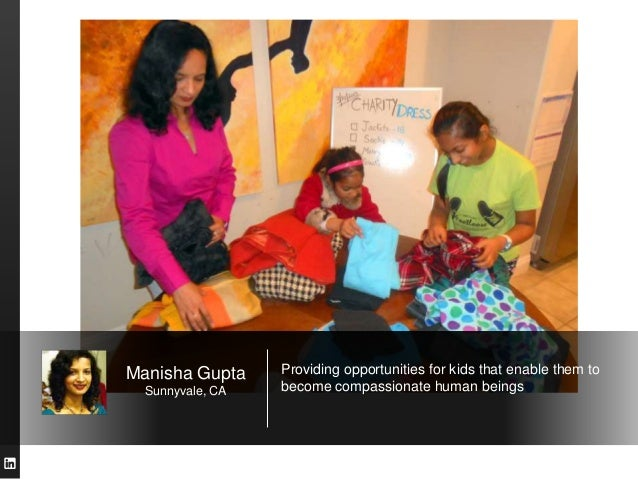 Manisha Gupta     Providing opportunities for kids that enable them to  Sunnyvale, CA   become compassionate human beings