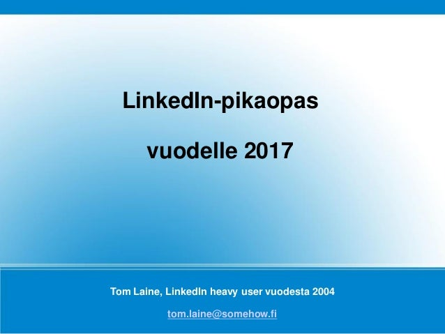 Tom Laine, LinkedIn heavy user vuodesta 2004 tom.laine@somehow.fi LinkedIn-pikaopas vuodelle 2017