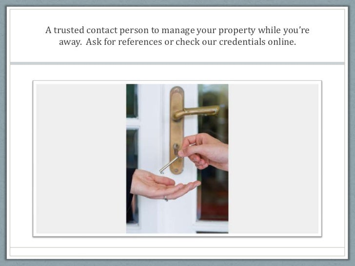A trusted contact person to manage your property while you're away.  Ask for references or check our credentials online.<b...