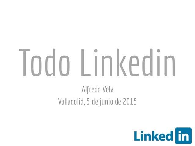 Todo LinkedinAlfredo Vela Valladolid, 5 de junio de 2015