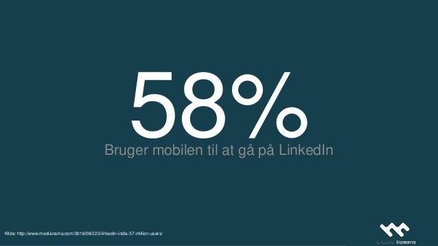 58%Bruger mobilen til at gå på LinkedIn Kilde: http://www.medianama.com/2016/08/223-linkedin-india-37-million-users/