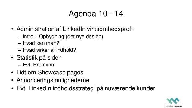 Agenda 10 - 14 • Administration af LinkedIn virksomhedsprofil – Intro + Opbygning (det nye design) – Hvad kan man? – Hvad ...
