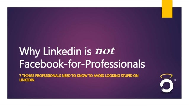 Why Linkedin is not  Facebook-for-Professionals  7 THINGS PROFESSIONALS NEED TO KNOW TO AVOID LOOKING STUPID ON  LINKEDIN