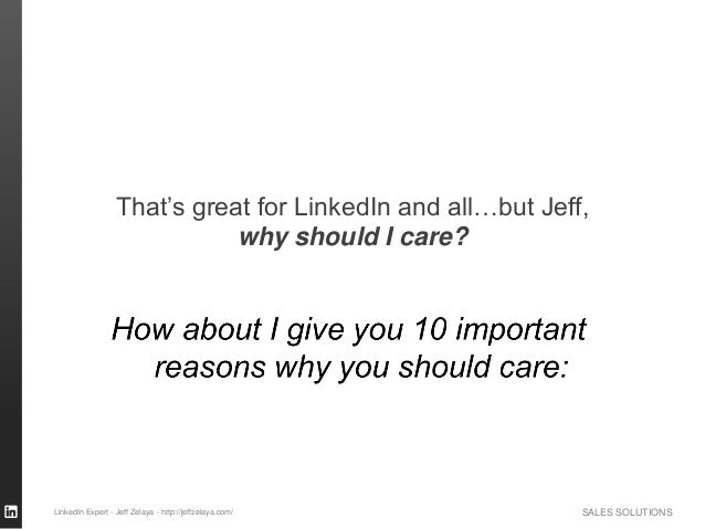 SALES SOLUTIONS That's great for LinkedIn and all…but Jeff, why should I care? LinkedIn Expert - Jeff Zelaya - http://jeff...