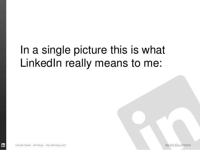 SALES SOLUTIONS In a single picture this is what LinkedIn really means to me: LinkedIn Expert - Jeff Zelaya - http://jeffz...