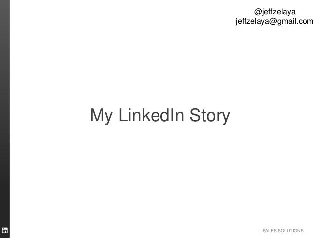 SALES SOLUTIONS My LinkedIn Story @jeffzelaya jeffzelaya@gmail.com