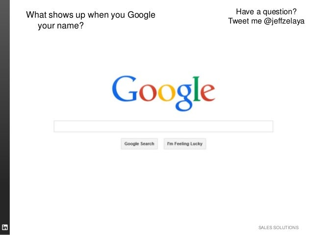 SALES SOLUTIONS Have a question? Tweet me @jeffzelaya What shows up when you Google your name?