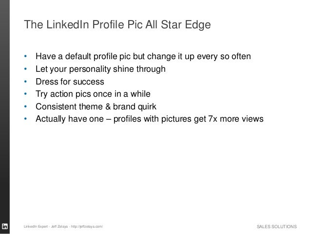 SALES SOLUTIONS The LinkedIn Profile Pic All Star Edge • Have a default profile pic but change it up every so often • Let ...