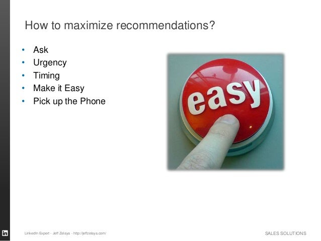 SALES SOLUTIONS How to maximize recommendations? • Ask • Urgency • Timing • Make it Easy • Pick up the Phone LinkedIn Expe...