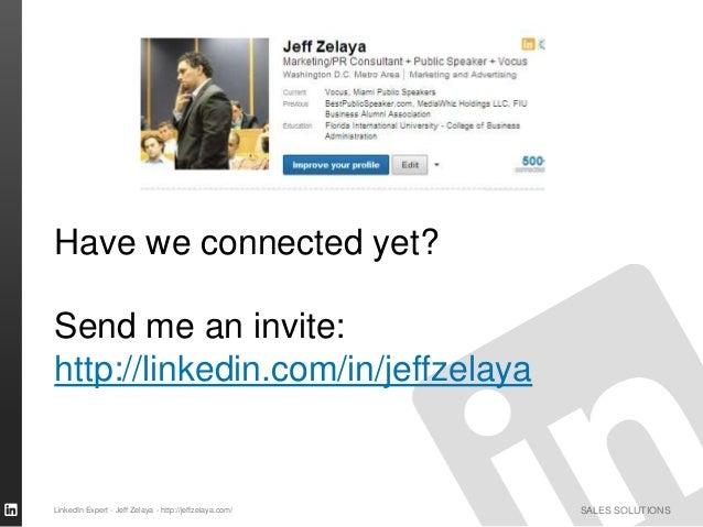 SALES SOLUTIONS Have we connected yet? Send me an invite: http://linkedin.com/in/jeffzelaya LinkedIn Expert - Jeff Zelaya ...