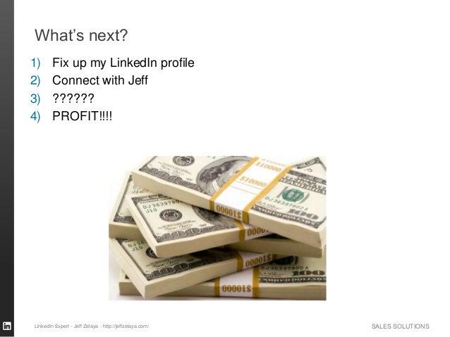 SALES SOLUTIONS What's next? LinkedIn Expert - Jeff Zelaya - http://jeffzelaya.com/ 1) Fix up my LinkedIn profile 2) Conne...