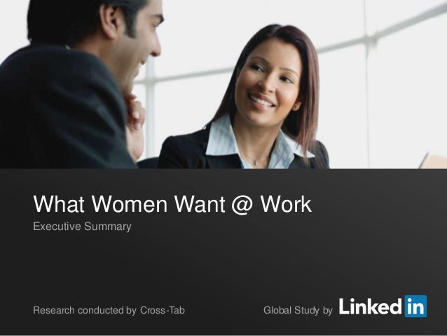 What Women Want @ WorkExecutive SummaryResearch conducted by Cross-Tab                    Global Study by©2013 LinkedIn Co...