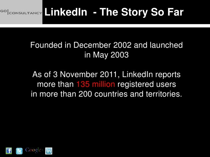 LinkedIn - The Story So FarFounded in December 2002 and launched             in May 2003 As of 3 November 2011, LinkedIn r...