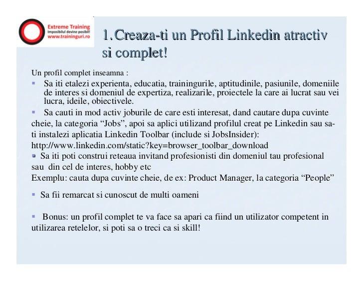 1. Creaza-ti un Profil Linkedin atractiv                    si complet!Un profil complet inseamna :     Sa iti etalezi exp...