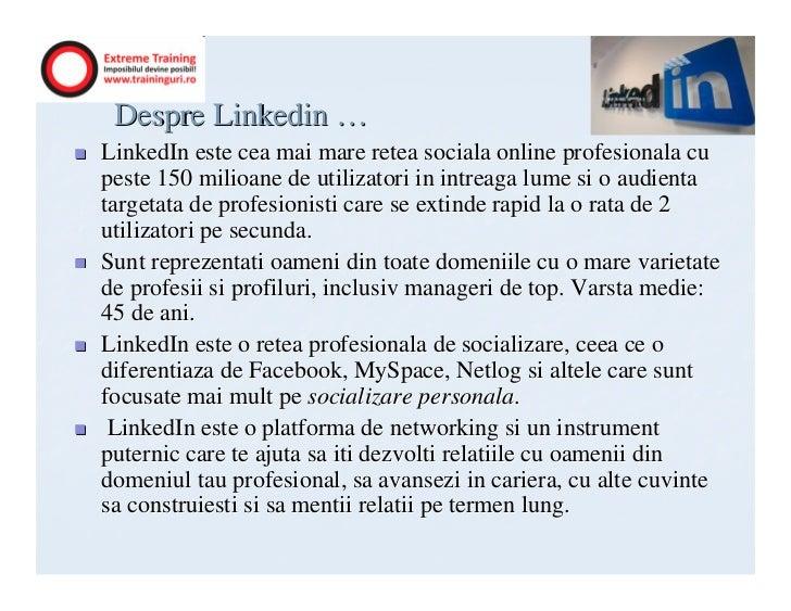 Despre Linkedin …LinkedIn este cea mai mare retea sociala online profesionala cupeste 150 milioane de utilizatori in intre...