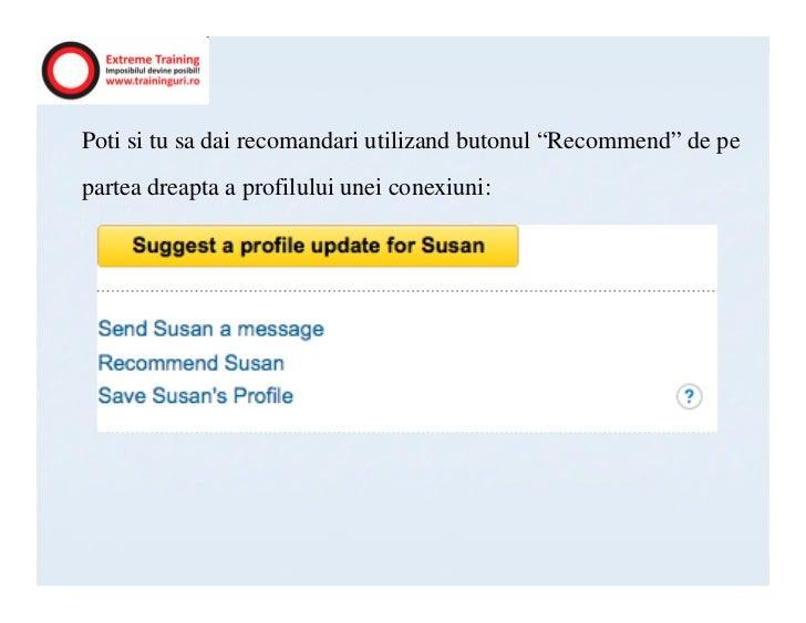 "Poti si tu sa dai recomandari utilizand butonul ""Recommend"" de pepartea dreapta a profilului unei conexiuni:"