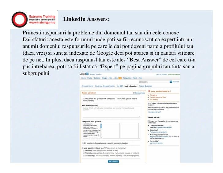 LinkedIn Answers:Primesti raspunsuri la probleme din domeniul tau sau din cele conexeDai sfaturi: acesta este forumul unde...