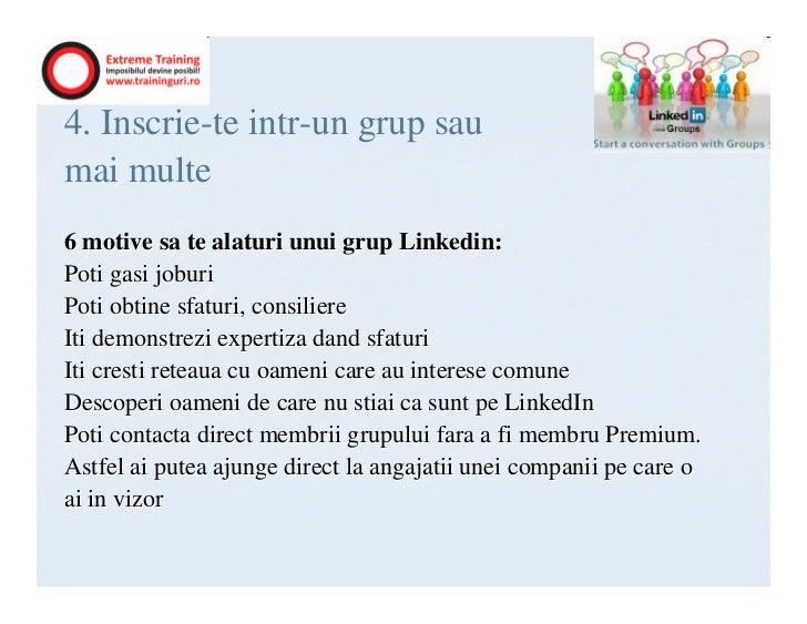4. Inscrie-te intr-un grup saumai multe6 motive sa te alaturi unui grup Linkedin:Poti gasi joburiPoti obtine sfaturi, cons...