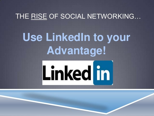 THE RISE OF SOCIAL NETWORKING…Use LinkedIn to yourAdvantage!