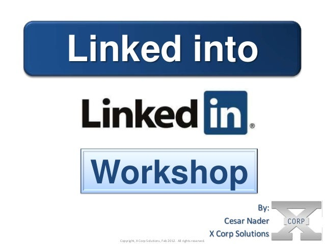 Linked into  Workshop By: Cesar Nader X Corp Solutions Copyright, X Corp Solutions, Feb 2012. All rights reserved.