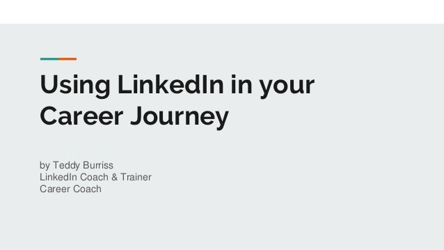 Using LinkedIn in your Career Journey by Teddy Burriss LinkedIn Coach & Trainer Career Coach