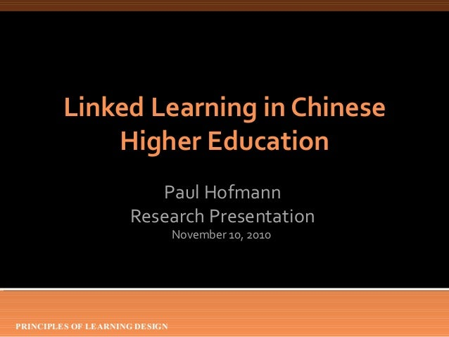 PRINCIPLES OF LEARNING DESIGN Linked Learning in Chinese Higher Education Paul Hofmann Research Presentation November 10, ...
