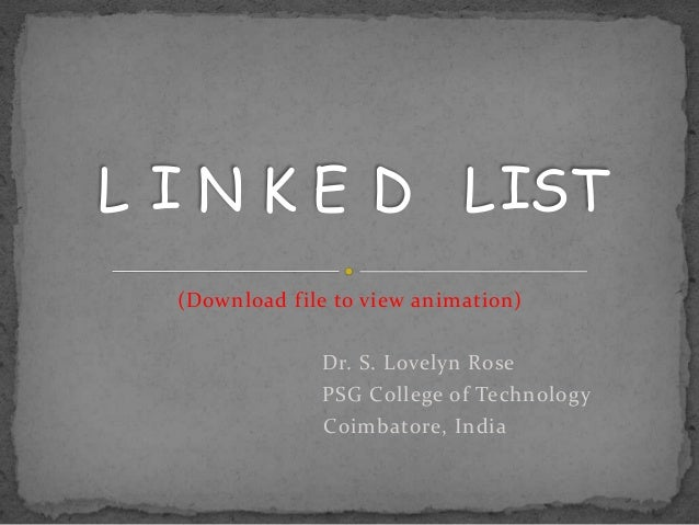 L I N K E D L IST  (Download file to view animation)               Dr. S. Lovelyn Rose               PSG College of Techno...