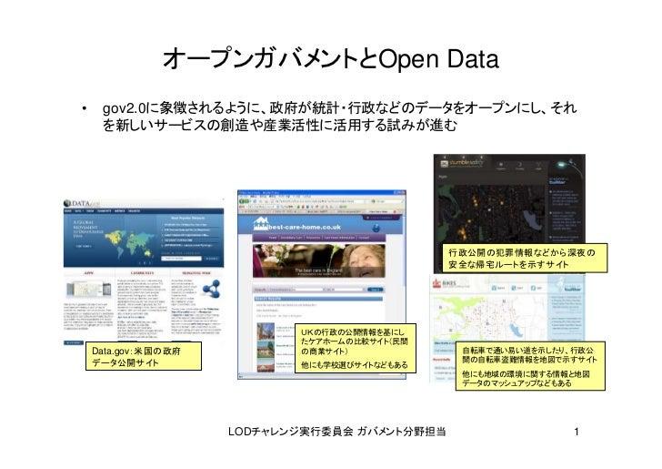 オープンガバメントとOpen Data•    gov2.0に象徴されるように、政府が統計・行政などのデータをオープンにし、それ     を新しいサービスの創造や産業活性に活用する試みが進む                           ...
