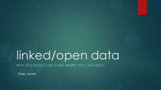 linked/open dataWHY YOU SHOULD USE IT AND WHERE YOU CAN TAKE ITPeter Jarrett