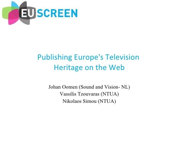 Publishing Europe's Television  Heritage on the Web Johan Oomen (Sound and Vision- NL) Vassilis Tzouvaras (NTUA) Nikolaos ...