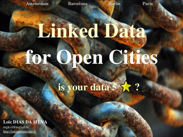 Linked Data for Open Cities Loïc DIAS DA SILVA [email_address] http://parisemantique.fr is your data 5  ? Amsterdam  Barce...