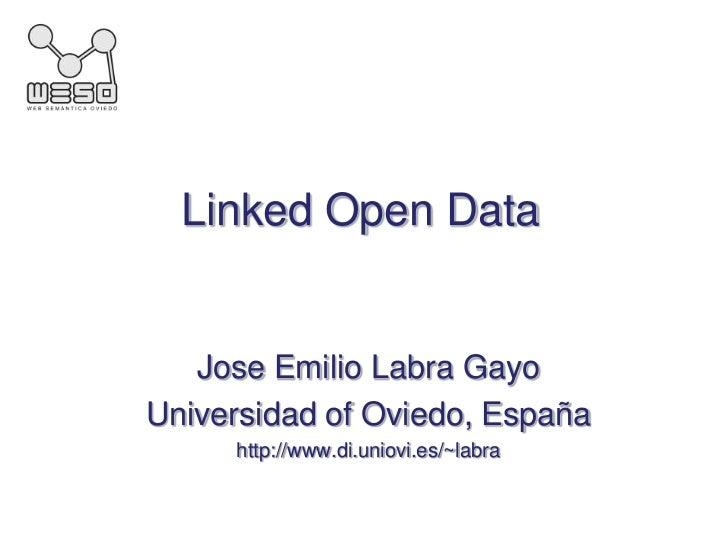Linked Open Data<br />Jose Emilio LabraGayo<br />Universidad of Oviedo, España<br />http://www.di.uniovi.es/~labra<br />