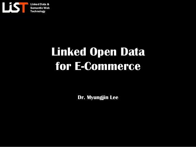 Linked Data & Semantic Web Technology Linked Open Data for E-Commerce Dr. Myungjin Lee