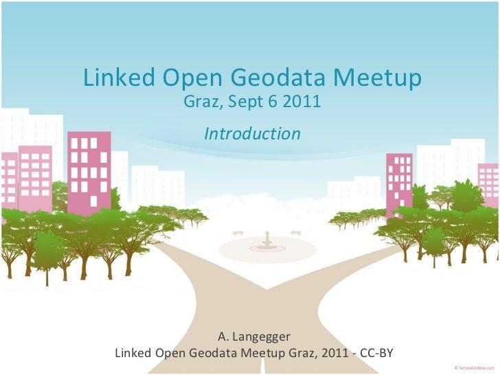 Linked Open Geodata Meetup Graz, Sept 6 2011 Introduction A. Langegger Linked Open Geodata Meetup Graz, 2011 - CC-BY