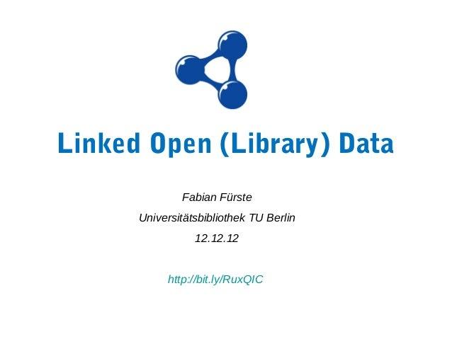 Linked Open (Library) Data              Fabian Fürste      Universitätsbibliothek TU Berlin                 12.12.12      ...