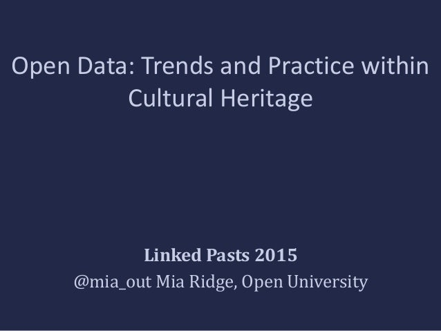 Open Data: Trends and Practice within Cultural Heritage Linked Pasts 2015 @mia_out Mia Ridge, Open University