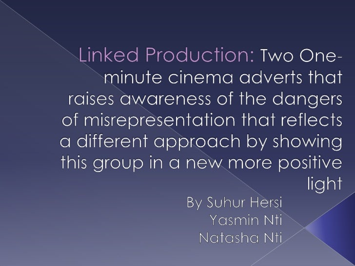 Linked Production: Two One- minute cinema adverts that raises awareness of the dangers of misrepresentation that reflects ...