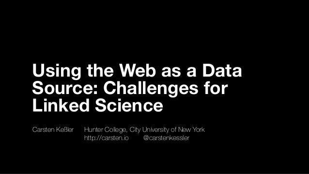 Using the Web as a Data Source: Challenges for Linked Science Carsten Keßler	 	 Hunter College, City University of New Yor...