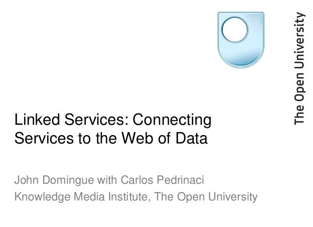 Linked Services: Connecting Services to the Web of Data John Domingue with Carlos Pedrinaci Knowledge Media Institute, The...