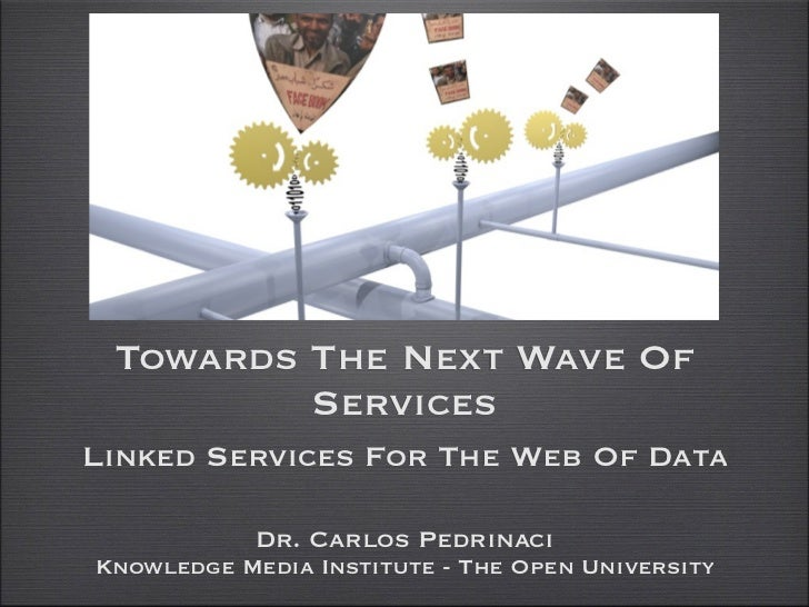 Towards The Next Wave Of         ServicesLinked Services For The Web Of Data            Dr. Carlos PedrinaciKnowledge Medi...