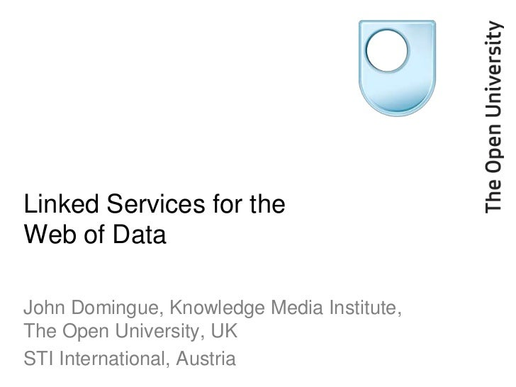 Linked Services for theWeb of DataJohn Domingue, Knowledge Media Institute,The Open University, UKSTI International, Austria